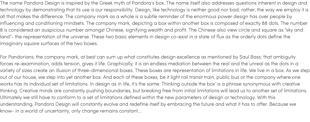 "The name Pandora Design is inspired by the Greek myth of Pandora's box. The name itself also addresses questions inherent in design and technology by demonstrating that its use is our responsibility: Design, like technology is neither good nor bad; rather, the way we employ it is all that makes the difference. The company mark as a whole is a subtle reminder of the enormous power design has over people by influencing and conditioning mindsets. The company mark, depicting a box within another box is composed of exactly 88 dots. The number 8 is considered an auspicious number amongst Chinese, signifying wealth and profit. The Chinese also view circle and square as ""sky and land""- the representation of the universe. These two basic elements in design co-exist in a state of flux as the orderly dots define the imaginary square surfaces of the two boxes. For Pandorians, the company mark, at best can sum up what constitutes design excellence as mentioned by Saul Bass; that ambiguity forces re-examination, adds tension, gives it life. Graphically, it is an endless mediation between the real and the unreal as the dots in a variety of sizes create an illusion of three-dimensional boxes. These boxes are representation of limitations in life. We live in a box. As we step out of our house, we step into yet another box. And each of these boxes, be it light rail transit train, public bus or the company where one works has its individual set of limitations. In design as in life, it's the same. Thinking outside the box' is a phrase synonymous with creative thinking. Creative minds are constantly pushing boundaries, but breaking free from initial limitations will lead us to another set of limitations. Ultimately we still have to conform to a set of limitations defined within the new parameters of design or technology. With this understanding, Pandora Design will constantly evolve and redefine itself by embracing the future and what it has to offer. Because we know- in a world of uncertainty, only change remains constant..."