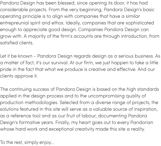 Pandora Design has been blessed; since opening its door, it has had considerable projects. From the very beginning, Pandora Design's basic operating principle is to align with companies that have a similar entrepreunial spirit and ethos. Ideally, companies that are sophisticated enough to appreciate good design. Companies Pandora Design can grow with. A majority of the firm's accounts are through introduction, from satisfied clients. Let it be known - Pandora Design regards design as a serious business. As a matter of fact, it's our survival. At our firm, we just happen to take a little pride in the fact that what we produce is creative and effective. And our clients approve it. The continuing success of Pandora Design is based on the high standards applied in the design process and to the uncompromising quality of production methodologies. Selected from a diverse range of projects, the solutions featured in this site will serve as a valuable source of inspiration, as a reference tool and as our fruit of labour, documenting Pandora Design's formative years. Finally, my heart goes out to every Pandorian whose hard work and exceptional creativity made this site a reality. To the rest, simply enjoy...